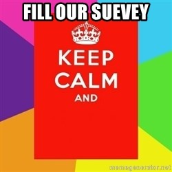 Keep calm and - fiLL oUR sueVEY