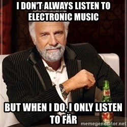 The Most Interesting Man In The World - i don't always listen to electronic music but when i do, i only listen to fär
