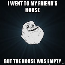Forever Alone - i went to my friend's house but the house was empty