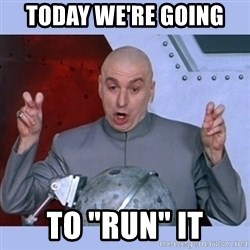 """Dr Evil meme - Today WE'RE going  To """"RUN"""" it"""