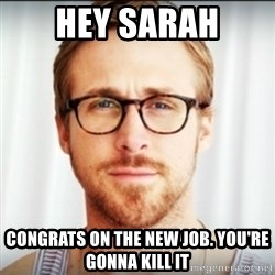 Ryan Gosling Hey Girl 3 - hey sarah congrats on the new job. you're gonna kill it