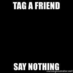 Blank Black - Tag a friend Say nothing