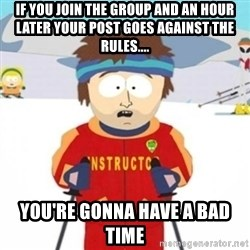 Bad time ski instructor 1 - If You join the group and an hour later Your post goes against the rules.... You're gonna have a bad time