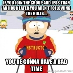 Bad time ski instructor 1 - If you join the group and less than an hour later you aren't following the rules.... You're gonna have a bad time