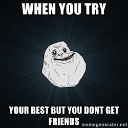 Forever Alone - when you try your best but you dont get friends