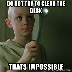 There is no spoon - Do not try to clean the desk Thats impossible
