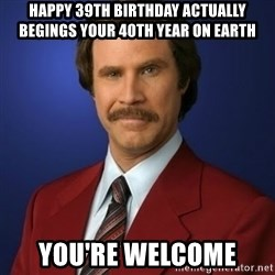 Anchorman Birthday - Happy 39th Birthday actually begings your 40th year on earth You're welcome