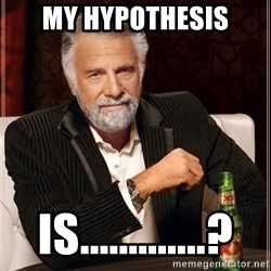 The Most Interesting Man In The World - My hypothesis is.............?
