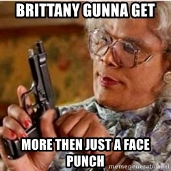 Madea-gun meme - Brittany Gunna Get  More then just a face punch