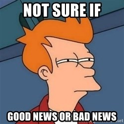 Not sure if troll - Not sure if good news or bad news