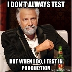 The Most Interesting Man In The World - I don't always Test but when I do, I TEST in Production