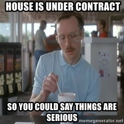 so i guess you could say things are getting pretty serious - house is under contract so you could say things are serious