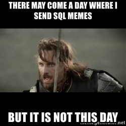 But it is not this Day ARAGORN - there may come a day where i send sql memes but it is not this day
