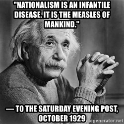 """Albert Einstein - """"Nationalism is an infantile disease. It is the measles of mankind."""" — To The Saturday Evening Post, October 1929"""