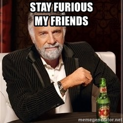The Most Interesting Man In The World - Stay Furious                         my friends