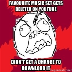 Rage FU - favourite music set GETS deleted on YOUTUBE didn't get a chance to download it