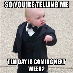 Mafia Baby - so you're telling me  tlm day is coming next week?