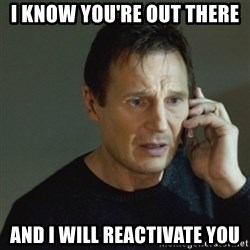 taken meme - I know you're out there And I will reactivate you