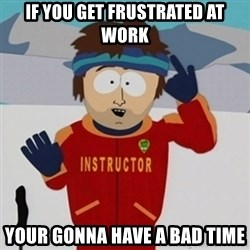 SouthPark Bad Time meme - if you get frustrated at work your gonna have a bad time