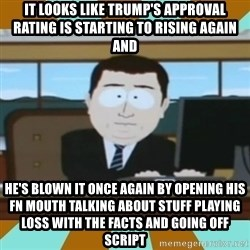And it's gone - It looks like Trump's approval rating is starting to rising again and He's blown it once again by opening his FN mouth talking about stuff playing loss with the facts and going off script