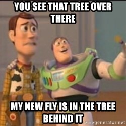 Buzz - You see that tree over there my new fly is in the tree behind it
