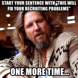 "Big Lebowski - START your sentence with ""THIS WILL FIX YOUR RECRUITING PROBLEMS""  ONE MORE TIME..."