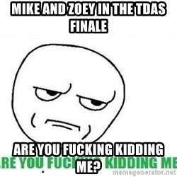 Are You Fucking Kidding Me - mike and zoey in the tdas finale are you fucking kidding me?