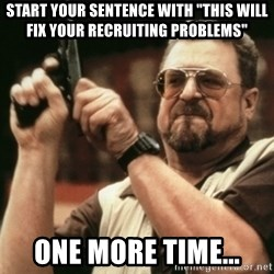 """Walter Sobchak with gun - START YOUR SENTENCE WITH """"THIS WILL FIX YOUR RECRUITING PROBLEMS"""" ONE MORE TIME..."""