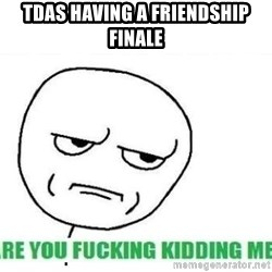 Are You Fucking Kidding Me - tdas having a friendship finale