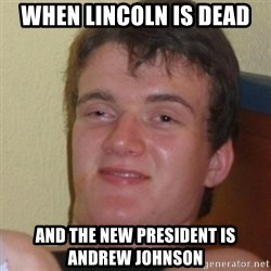 Stoner Stanley - WHen Lincoln is dead and the new president is   Andrew Johnson