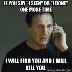 "I don't know who you are... - If you say ""I seen"" or ""I done"" one more time I will find you and I will Kill you."