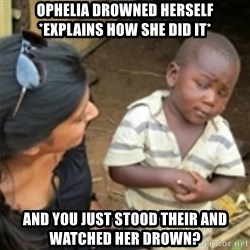 Skeptical african kid  - Ophelia drowned herself *Explains how she did it* and you just stood their and watched her drown?