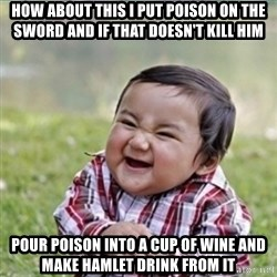 evil plan kid - How about this i put poison on the sword and if that doesn't kill him pour poison into a cup of wine and make hamlet drink from it