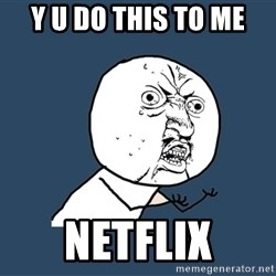 Y U No - Y u Do this to me Netflix