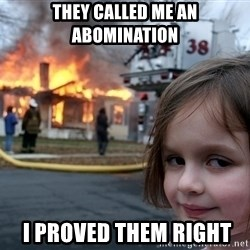 Disaster Girl - THey called me an abomination  I proved them right