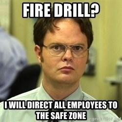 Dwight Schrute - FIRE DRILL? I WILL DIRECT ALL EMPLOYEES TO THE SAFE ZONE