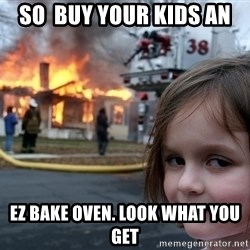 Disaster Girl - So  buy your kids an Ez bake oven. look what you get