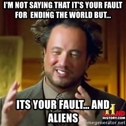 ancient alien guy - i'm not saying that it's your fault for  ending the world but... its your fault... and aliens