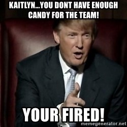 Donald Trump - kAITLYN...YOU DONT HAVE ENOUGH CANDY FOR THE TEAM! YOUR FIRED!