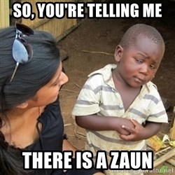 Skeptical 3rd World Kid - so, you're telling me there is a zaun