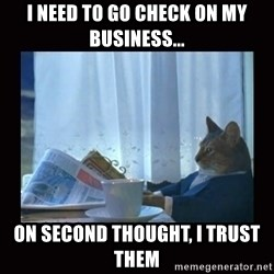 i should buy a boat cat - I need to go check on my business... On second thought, i trust them