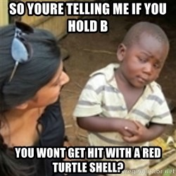 Skeptical african kid  - So youre telling me if you HOld B  You wont get hit with a red turtle shell?