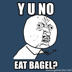 Y U No - Y U NO Eat bagel?