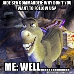 Donkey Shrek - jade sea commander: why don't you want to follow us? me: well...............