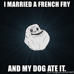 Forever Alone - i married a french fry and my dog ate it.