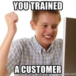 First Day on the internet kid - You Trained a customer
