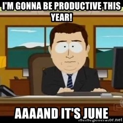 south park aand it's gone - i'm gonna be productive this year! aaaand it's june