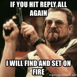 Walter Sobchak with gun - If you hit reply all again  I will find and set on fire