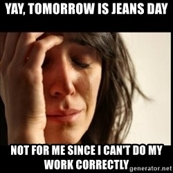 First World Problems - Yay, tomorrow is jeans day not for me since I can't do my work correctly