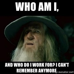 no memory gandalf - who am i, and who do i work for? i can't remember anymore.